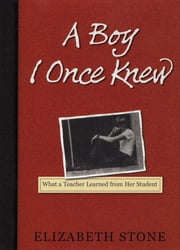 A Boy I Once Knew - What a Teacher Learned from her Student ebook by Elizabeth Stone