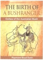 The Birth of a Bushranger ebook by Raymond Boyd Dunn