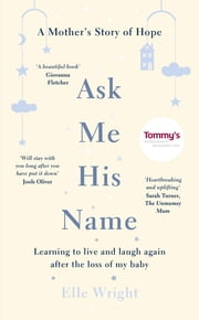 Ask Me His Name - Learning to live and laugh again after the loss of my baby ebook by Elle Wright