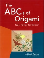 ABC's of Origami - Paper Folding for Children: Easy Origami Book with 26 Projects: Wonderful for Origami Beginners, Kids & Parents ebook by Claude Sarasas