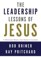 The Leadership Lessons of Jesus ebook by Bob Briner,Ray Pritchard