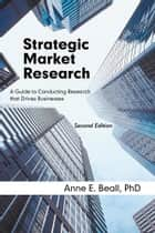 Strategic Market Research - A Guide to Conducting Research that Drives Businesses ebook by Anne E. Beall, PhD