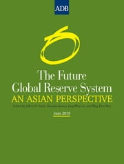 The Future Global Reserve System - An Asian Perspective ebook by Jeffrey D. Sachs,Masahiro Kawai,Jong-Wha Lee,Wing Thye Woo