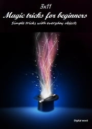 3x11 Magic tricks for beginners - Great tricks with everyday objects ebook by Ilie Alexandru