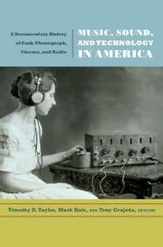 Music, Sound, and Technology in America - A Documentary History of Early Phonograph, Cinema, and Radio ebook by Timothy D. Taylor,Mark Katz,Tony Grajeda
