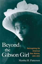 Beyond the Gibson Girl: Reimagining the American New Woman, 1895-1915 ebook by Martha H. Patterson
