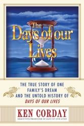 Days of our Lives - The True Story of One Family's Dream and the Untold History of Days of our Lives ebook by Ken Corday