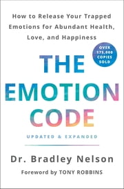 The Emotion Code - How to Release Your Trapped Emotions for Abundant Health, Love, and Happiness (Updated and Expanded Edition) ebook by Dr. Bradley Nelson, Tony Robbins