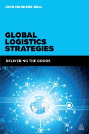 Global Logistics Strategies - Delivering the Goods ebook by John Manners-Bell