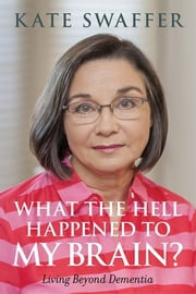 What the hell happened to my brain? - Living Beyond Dementia ebook by Kate Swaffer,Shibley Rahman,Glenn Rees