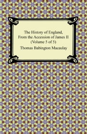 The History of England, From the Accession of James II (Volume 5 of 5) ebook by Thomas Babington Macaulay