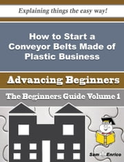 How to Start a Conveyor Belts Made of Plastic Business (Beginners Guide) ebook by Jestine Hendrix,Sam Enrico