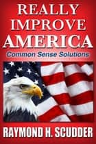 Really Improve America: Common Sense Solutions eBook par Raymond Scudder