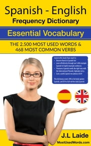 Spanish English Frequency Dictionary - Essential Vocabulary - Most Used 2500 Words & 468 Most Common Verbs ebook by J.L. Laide