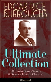 EDGAR RICE BURROUGHS Ultimate Collection: 30+ Adventure Novels & Science Fiction Classics (Illustrated) - The Tarzan Series, The Barsoom Series, The Pelucidar Series, Caspak Trilogy, The Mucker Trilogy, Lost World Novels, Fantastic Stories, Historical Novels and more ebook by Edgar Rice Burroughs,J. Allen St. John,Frank R. Paul