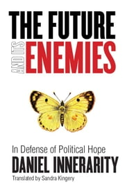 The Future and Its Enemies - In Defense of Political Hope ebook by Daniel Innerarity,Sandra Kingery