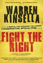 Fight the Right - A Manual for Surviving the Coming Conservative Apocalypse ebook by Warren Kinsella