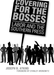 Covering for the Bosses - Labor and the Southern Press ebook by Joseph B. Atkins