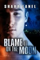 Blame It On The Moon ebook by Shara Lanel