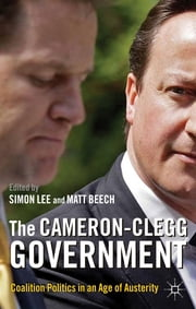 The Cameron-Clegg Government - Coalition Politics in an Age of Austerity ebook by Dr Matt Beech,Simon Lee