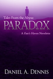 Tales From the Abyss: Paradox - A Fate's Haven Novelette ebook by Daniel A. Dennis