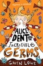 Alice Dent and the Incredible Germs ebook by Gwen Lowe