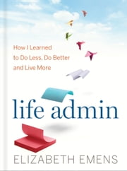 Life Admin - How I Learned to Do Less, Do Better, and Live More ebook by Elizabeth Emens