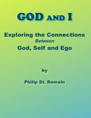 God and I: Exploring the Connections Between God, Self and Ego ebook by Philip St. Romain