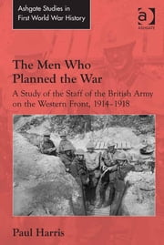 The Men Who Planned the War - A Study of the Staff of the British Army on the Western Front, 1914-1918 ebook by Dr Paul Harris,Dr John Bourne
