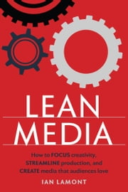 Lean Media - How to focus creativity, streamline production, and create media that audiences love ebook by Ian Lamont