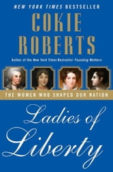 Ladies of Liberty - The Women Who Shaped Our Nation ebook by Cokie Roberts