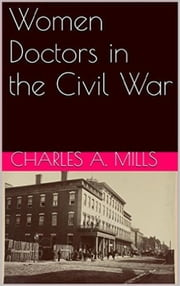 Women Doctors in the Civil War ebook by Charles A. Mills