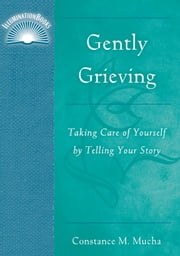 Gently Grieving - Taking Care of Yourself by Telling Your Story ebook by Constance M. Mucha