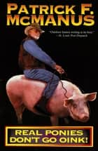 Real Ponies Don't Go Oink! ebook by Patrick F. McManus