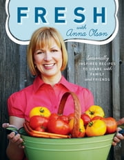 Fresh with Anna Olson: Seasonally Inspired Recipes To Share With Family And Friends ebook by Anna Olson