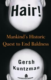 Hair! - Mankind's Historic Quest to End Baldness ebook by Gersh Kuntzman