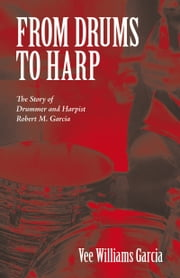 FROM DRUMS TO HARP - The Story of Drummer and Harpist Robert M. Garcia ebook by Vee Williams Garcia