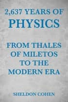 2,637 Years of Physics from Thales of Miletos to the Modern Era ebook by Sheldon Cohen