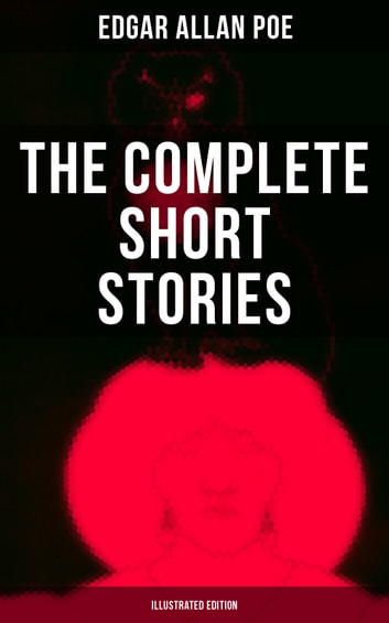 The Complete Short Stories of Edgar Allan Poe (Illustrated Edition) - Horror, Mystery & Humorous Tales – All in One eBook (Including The Murders in the Rue Morgue, The Mystery of Marie Rogêt, Loss of Breath, Berenice, The Tell-tale Heart…) ebook by Edgar Allan Poe
