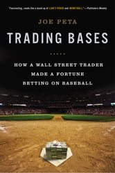 Trading Bases - How a Wall Street Trader Made a Fortune Betting on Baseball ebook by Joe Peta