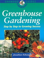 Greenhouse Gardening - Step-by-Step to Growing Success ebook by Jonathan Edwards