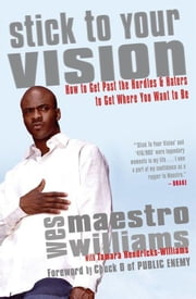 Stick to Your Vision - How to Get Past the Hurdles and Haters to Get Where You Want to Be ebook by Wes Williams
