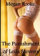 The Punishment of Leila Stevens (BDSM first bondage & punishment experience erotica) ebook by Megan Rooke