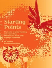 Starting Points - The Basics of Understanding and Supporting Children and Youth with Asperger Syndrome ebook by Jill Hudson MS, CCLS,Brenda Smith Myles PhD