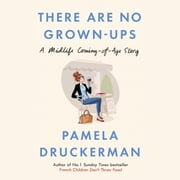 There Are No Grown-Ups - A midlife coming-of-age story audiobook by Pamela Druckerman