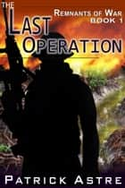 The Last Operation (The Remnants of War Series, Book 1) ebook by Patrick Astre