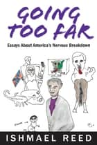 Going Too Far: Essays About America's Nervous Breakdown ebook by Ishmael Reed