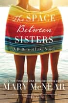 The Space Between Sisters - A Butternut Lake Novel ebook by Mary McNear