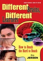 Different Brains, Different Learners - How to Reach the Hard to Reach ebook by Eric P. Jensen