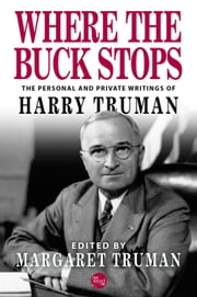 Where the Buck Stops: The Personal and Private Writings of Harry Truman ebook by Harry Truman